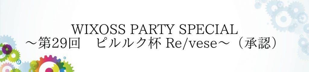 11月26日(日)WIXOSS PARTY SPECIAL~第29回 ピルルク杯 Re/vese~(承認)