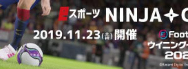 2019.11.23(土・祝)「eFootball ウイニングイレブン 2020」eスポーツ大会『NINJA CUP』開催