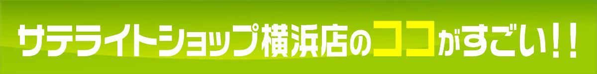 サテライトショップ横浜店の ココがすごい!